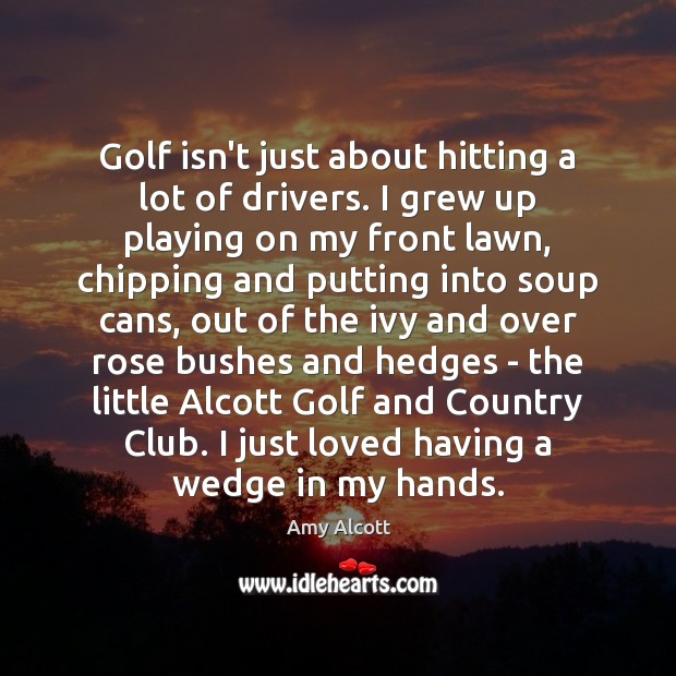 Image, Golf isn't just about hitting a lot of drivers. I grew up