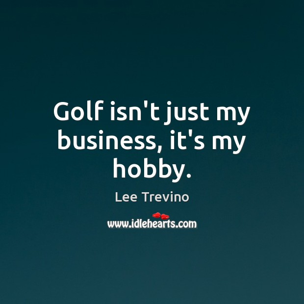 Golf isn't just my business, it's my hobby. Lee Trevino Picture Quote