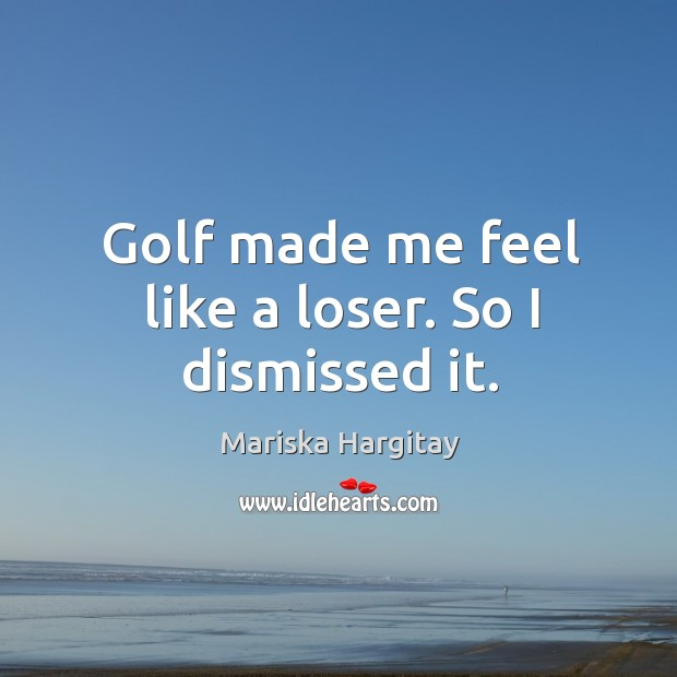 Golf made me feel like a loser. So I dismissed it. Mariska Hargitay Picture Quote