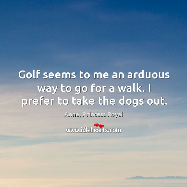 Image, Golf seems to me an arduous way to go for a walk. I prefer to take the dogs out.