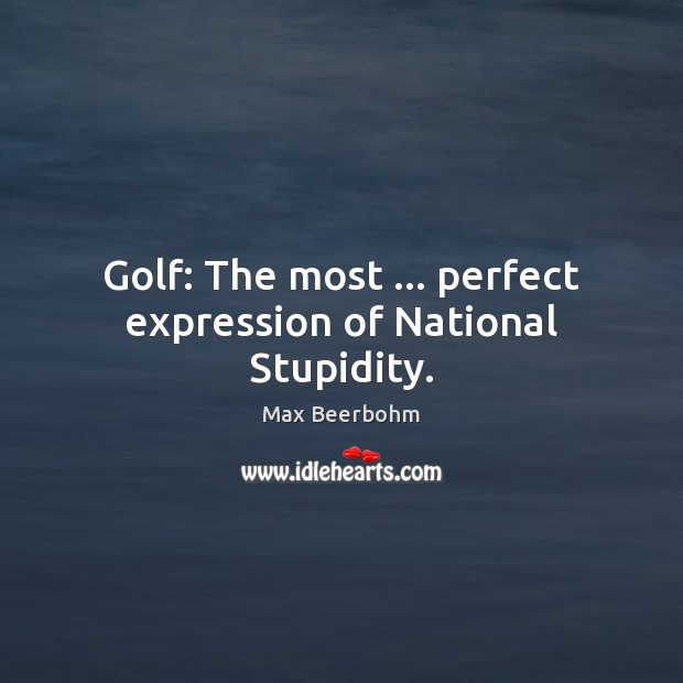 Golf: The most … perfect expression of National Stupidity. Image