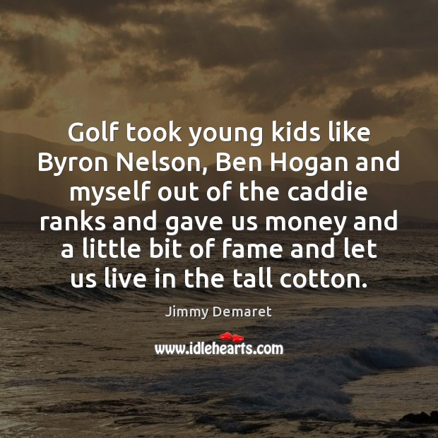 Golf took young kids like Byron Nelson, Ben Hogan and myself out Jimmy Demaret Picture Quote