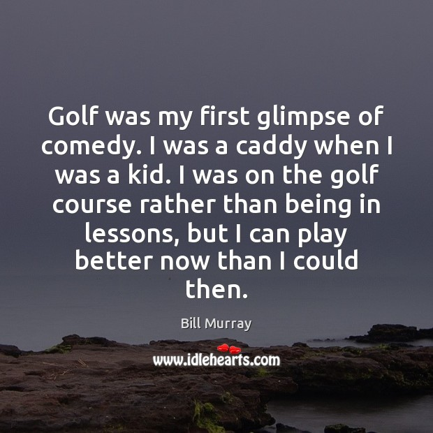Image, Golf was my first glimpse of comedy. I was a caddy when