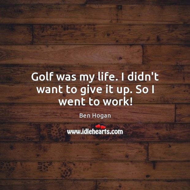 Image, Golf was my life. I didn't want to give it up. So I went to work!