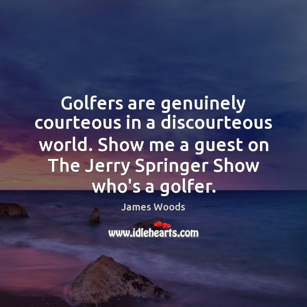 Golfers are genuinely courteous in a discourteous world. Show me a guest James Woods Picture Quote