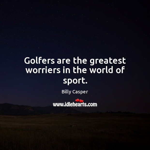Image, Golfers are the greatest worriers in the world of sport.