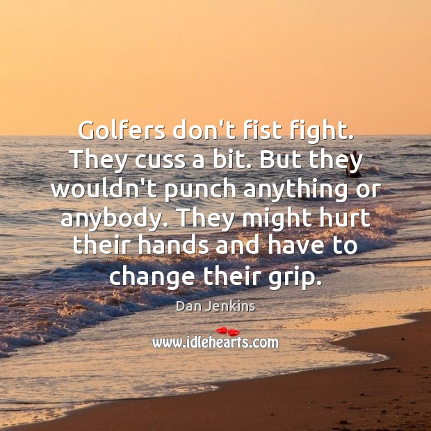 Golfers don't fist fight. They cuss a bit. But they wouldn't punch Dan Jenkins Picture Quote