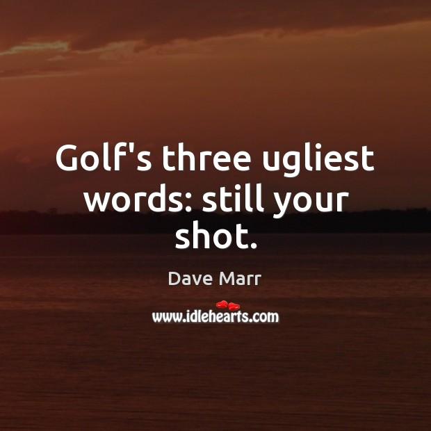 Golf's three ugliest words: still your shot. Image