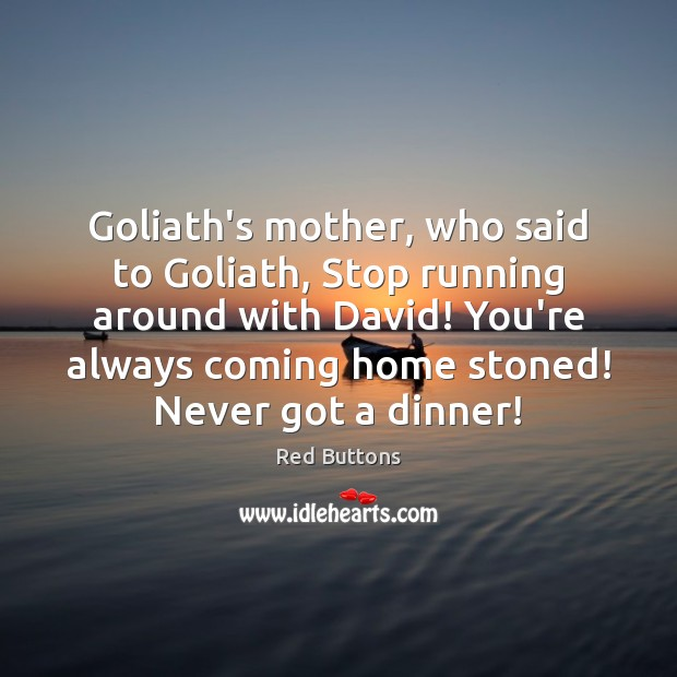 Goliath's mother, who said to Goliath, Stop running around with David! You're Red Buttons Picture Quote
