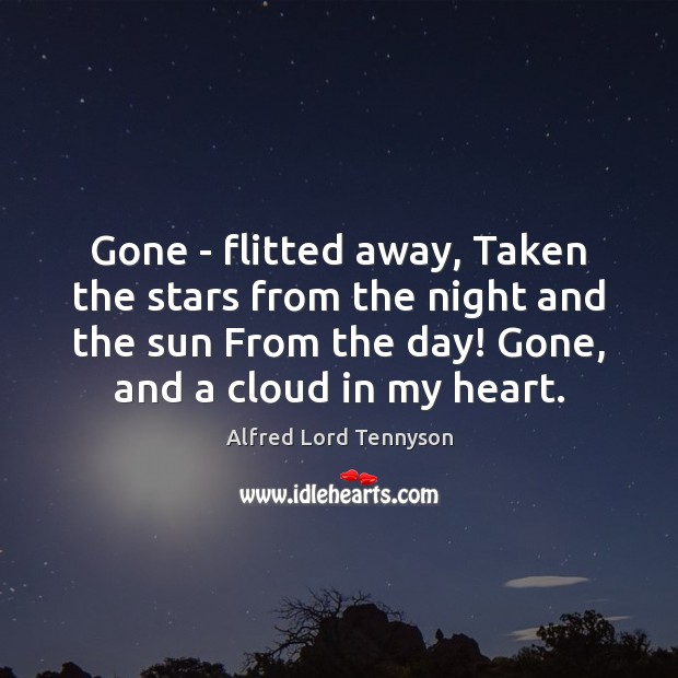 Gone – flitted away, Taken the stars from the night and the Alfred Lord Tennyson Picture Quote