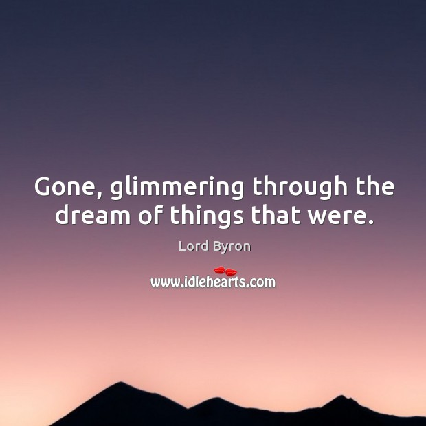 Image, Gone, glimmering through the dream of things that were.