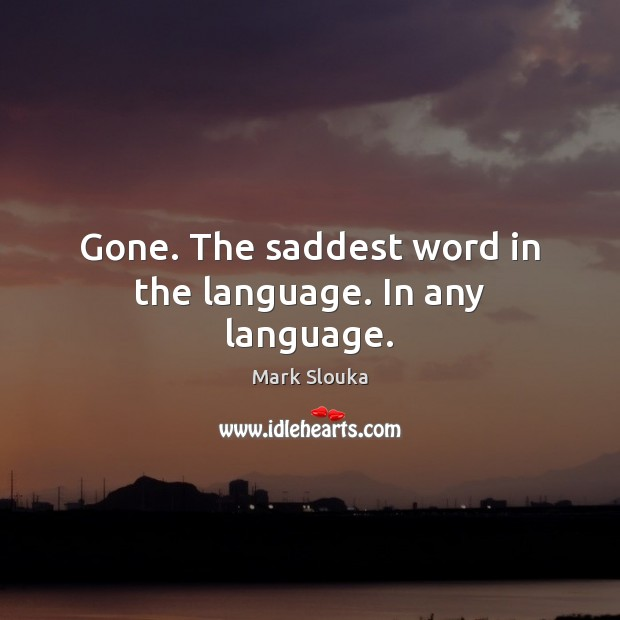 Gone. The saddest word in the language. In any language. Image