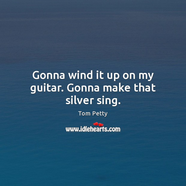Gonna wind it up on my guitar. Gonna make that silver sing. Tom Petty Picture Quote