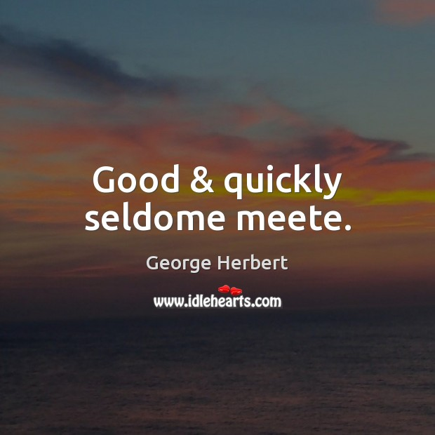 Good & quickly seldome meete. George Herbert Picture Quote