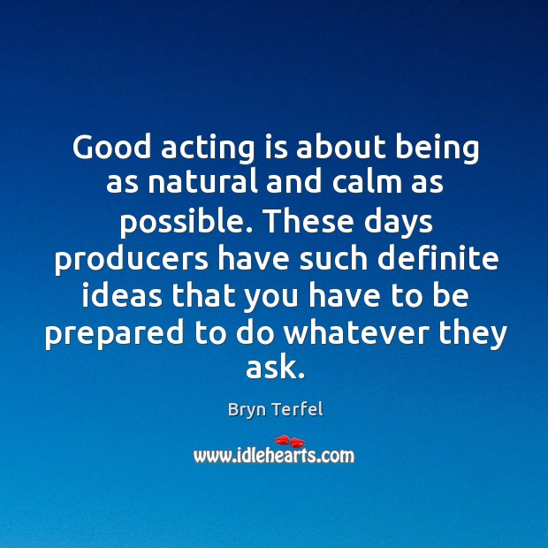 Image, Good acting is about being as natural and calm as possible.