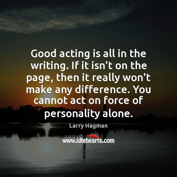 Good acting is all in the writing. If it isn't on the Acting Quotes Image