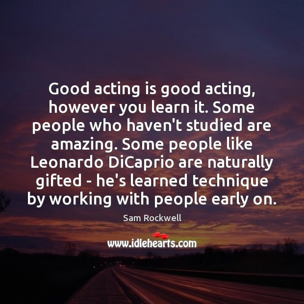 Good acting is good acting, however you learn it. Some people who Sam Rockwell Picture Quote