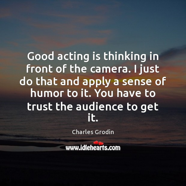 Image, Good acting is thinking in front of the camera. I just do