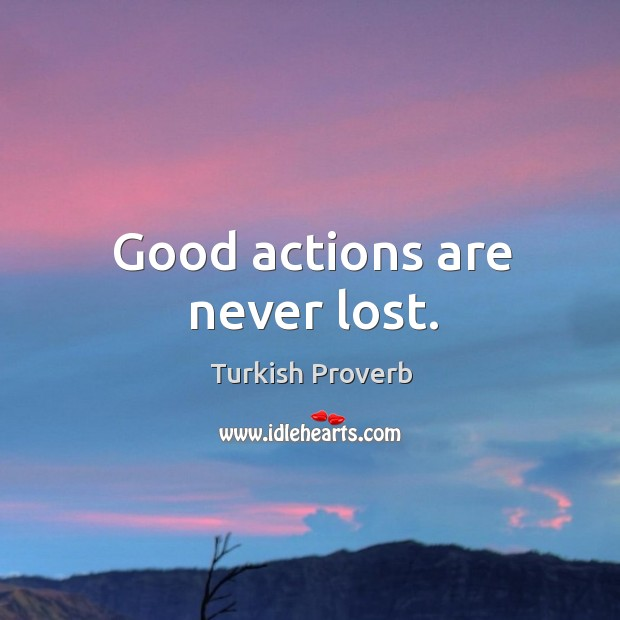 Good actions are never lost. Turkish Proverbs Image
