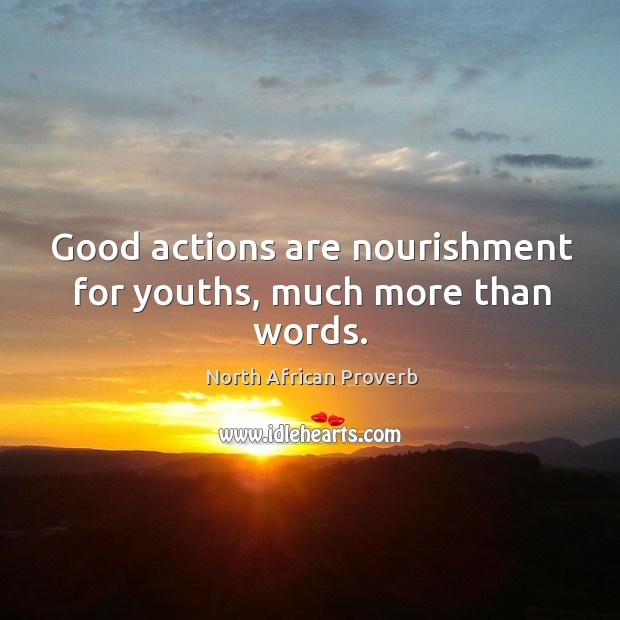 Good actions are nourishment for youths, much more than words. North African Proverbs Image