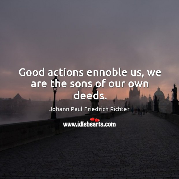Good actions ennoble us, we are the sons of our own deeds. Johann Paul Friedrich Richter Picture Quote