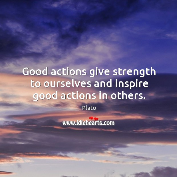 Good actions give strength to ourselves and inspire good actions in others. Image