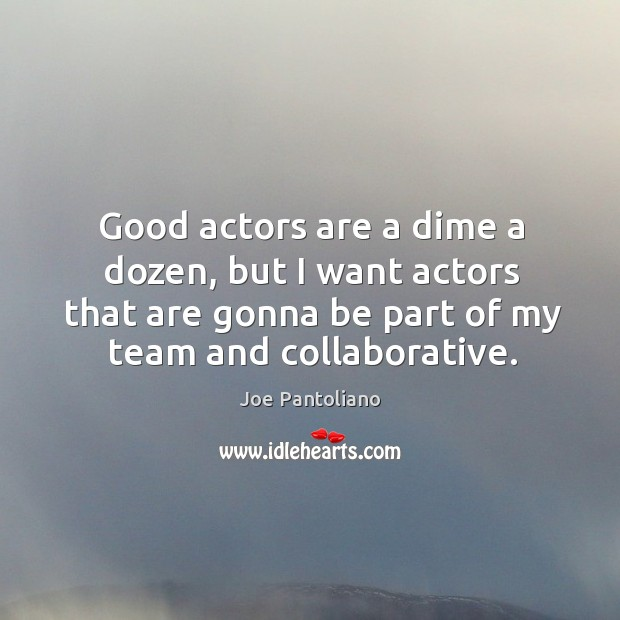 Good actors are a dime a dozen, but I want actors that are gonna be part of my team and collaborative. Image