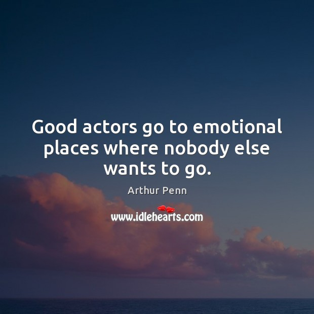Image, Good actors go to emotional places where nobody else wants to go.