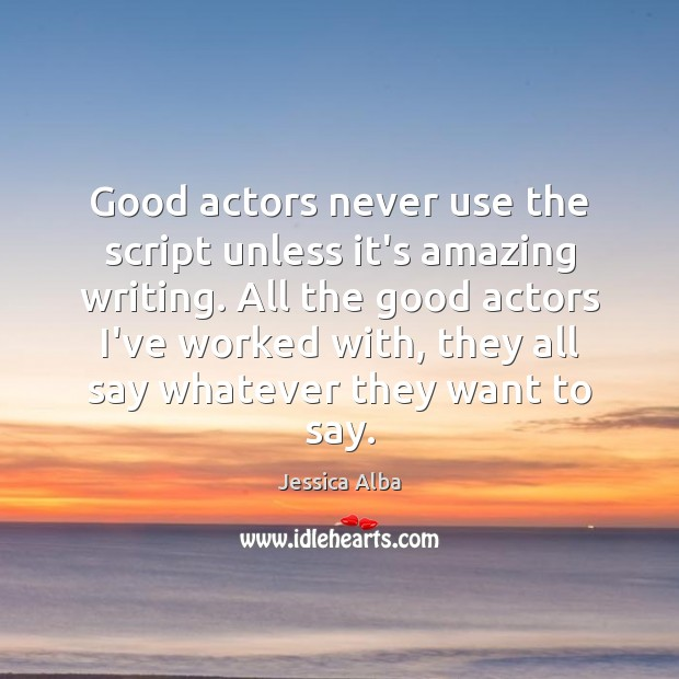 Good actors never use the script unless it's amazing writing. All the Jessica Alba Picture Quote
