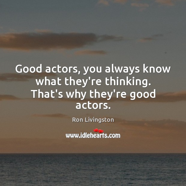 Good actors, you always know what they're thinking. That's why they're good actors. Image