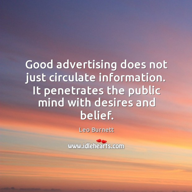 Good advertising does not just circulate information. It penetrates the public mind with desires and belief. Leo Burnett Picture Quote