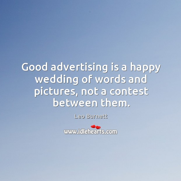 Good advertising is a happy wedding of words and pictures, not a contest between them. Leo Burnett Picture Quote