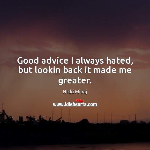 Image, Good advice I always hated, but lookin back it made me greater.