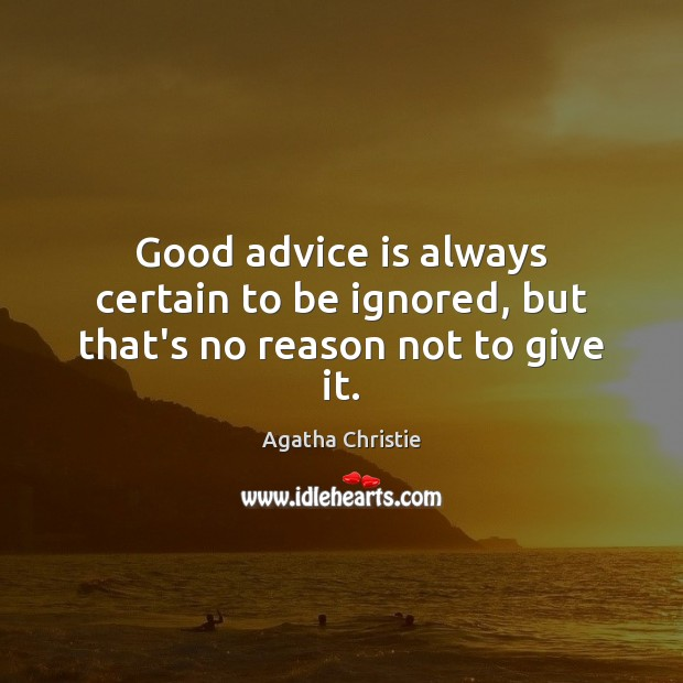 Good advice is always certain to be ignored, but that's no reason not to give it. Image