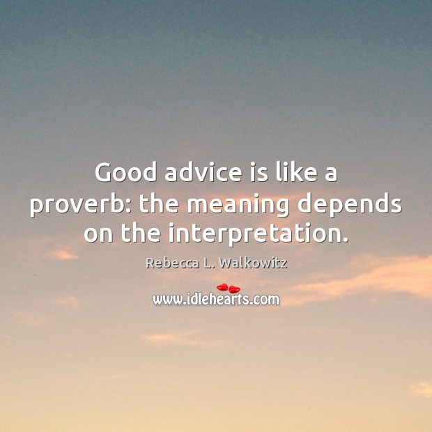 Good advice is like a proverb: the meaning depends on the interpretation. Image