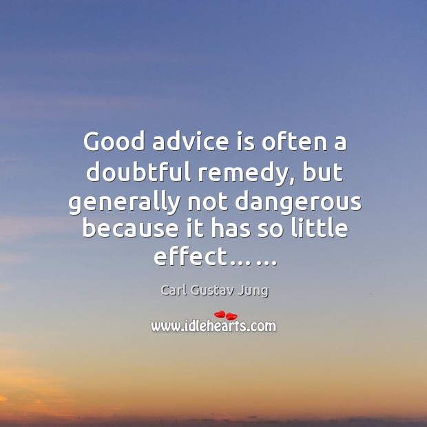 Good advice is often a doubtful remedy, but generally not dangerous because it has so little effect…… Image