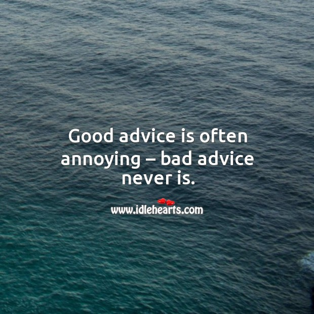 Image about Good advice is often annoying – bad advice never is.