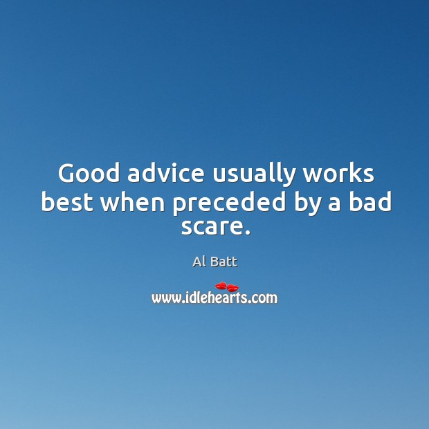 Good advice usually works best when preceded by a bad scare. Image