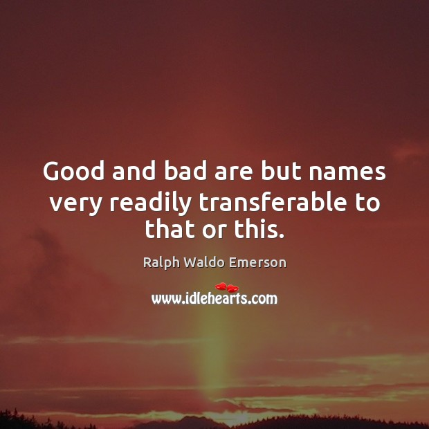 Image, Good and bad are but names very readily transferable to that or this.