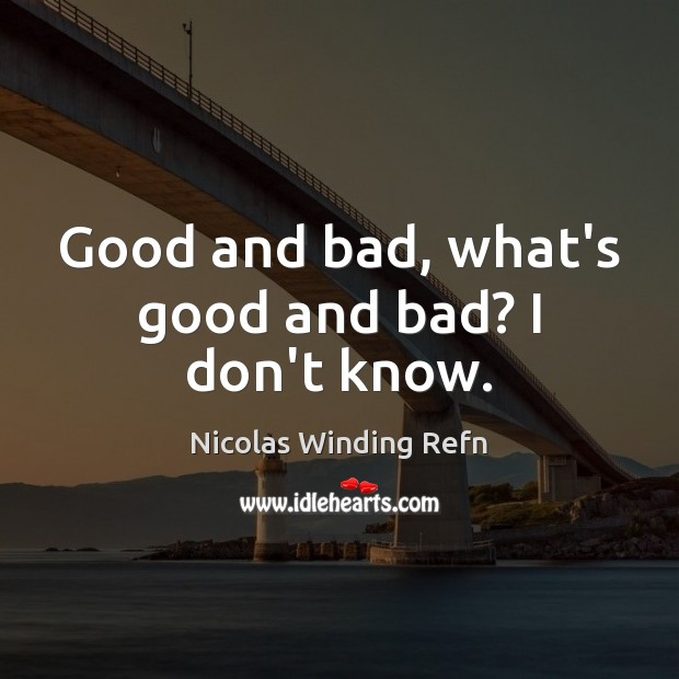 Good and bad, what's good and bad? I don't know. Nicolas Winding Refn Picture Quote