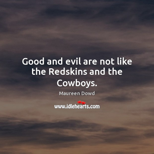 Good and evil are not like the Redskins and the Cowboys. Maureen Dowd Picture Quote