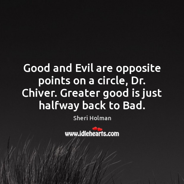 Good and Evil are opposite points on a circle, Dr. Chiver. Greater Image