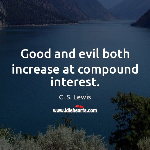 Good and evil both increase at compound interest. Image