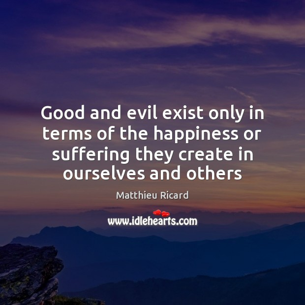 Good and evil exist only in terms of the happiness or suffering Matthieu Ricard Picture Quote