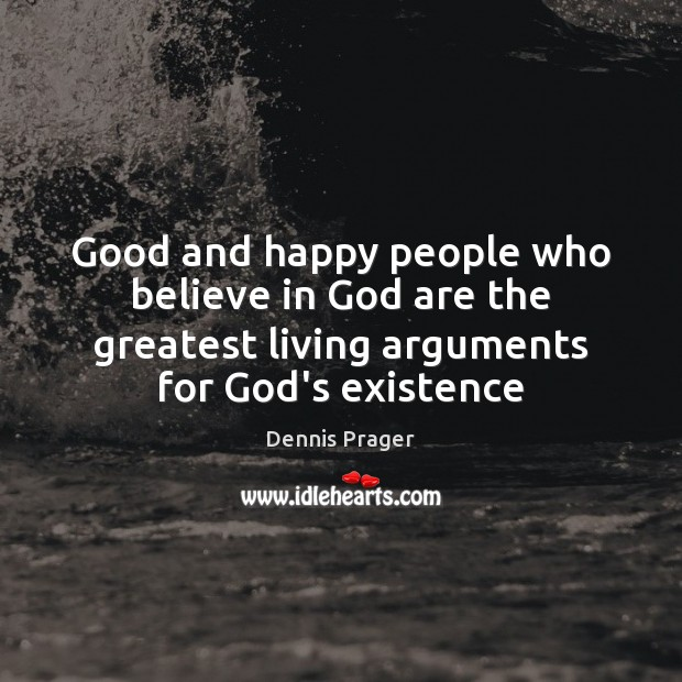 Good and happy people who believe in God are the greatest living Dennis Prager Picture Quote