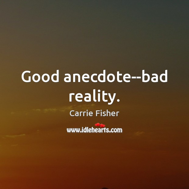 Good anecdote–bad reality. Carrie Fisher Picture Quote