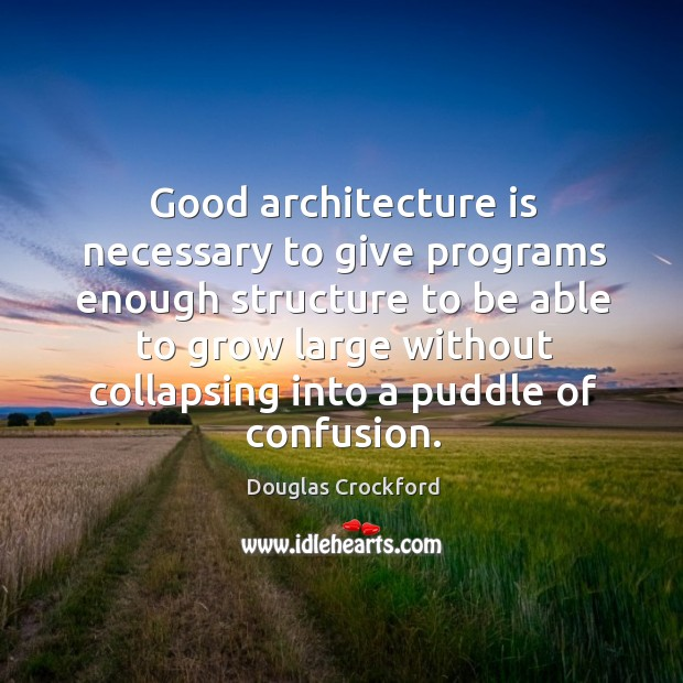 Good architecture is necessary to give programs enough structure to be able Douglas Crockford Picture Quote