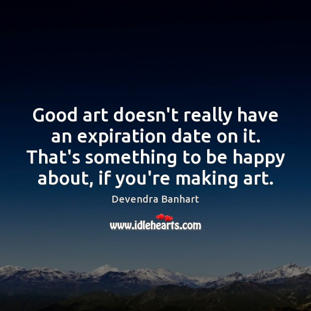 Good art doesn't really have an expiration date on it. That's something Devendra Banhart Picture Quote