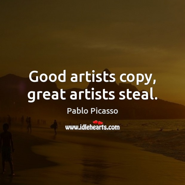 Image, Good artists copy, great artists steal.