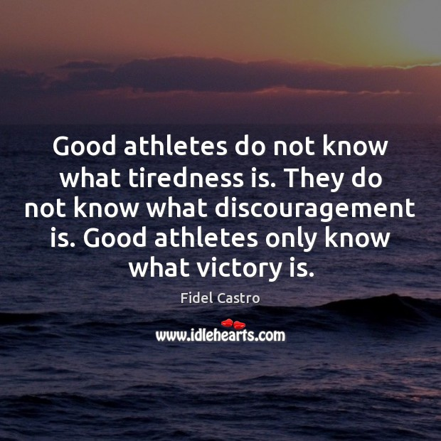 Good athletes do not know what tiredness is. They do not know Fidel Castro Picture Quote
